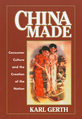 China Made: Consumer Culture and the Creation of the Nation - Gerth, Karl
