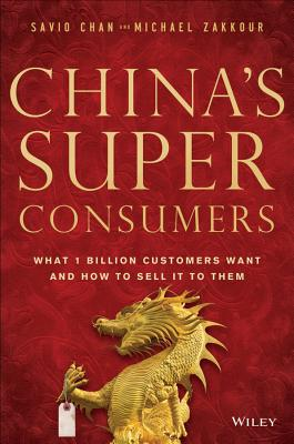 China's Super Consumers: What 1 Billion Customers Want and How to Sell It to Them - Chan, Savio, and Zakkour, Michael