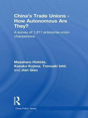 China's Trade Unions - How Autonomous Are They?: A Survey of 1811 Enterprise Union Chairpersons - Hishida Masaharu, and Hishida, Masaharu, and Kazuko, Kojima