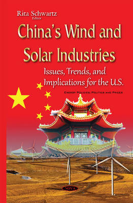 Chinas Wind & Solar Industries: Issues, Trends & Implications for the U.S. - Schwartz, Rita (Editor)