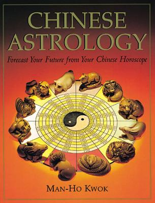 Chinese Astrology: Forecast Your Future from Your Chinese Horoscope - Kwok, Man-Ho