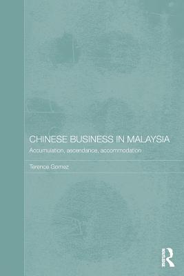 Chinese Business in Malaysia: Accumulation, Ascendance, Accommodation - Gomez, Terence