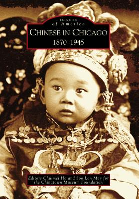 Chinese in Chicago: 1870-1945 - Ho, Chuimei (Editor), and Moy, Soo Lon (Editor), and Chinatown Museum Foundation