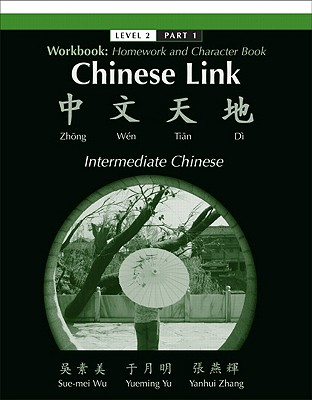 Chinese Link, Level 2 Part 1: Workbook: Homework and Character Book - Wu, Sue-Mei, Professor, and Yu, Yueming, and Zhang, Yanhui