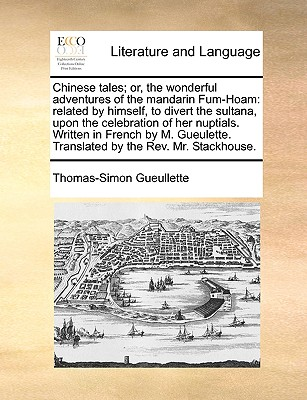 Chinese Tales; Or, the Wonderful Adventures of the Mandarin Fum-Hoam: Related by Himself, to Divert the Sultana, Upon the Celebration of Her Nuptials. Written in French by M. Gueulette. Translated by the REV. Mr. Stackhouse. - Gueullette, Thomas-Simon