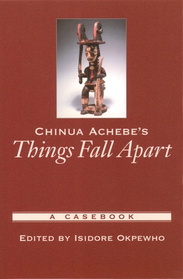 Chinua Achebe's Things Fall Apart: A Casebook - Okpewho, Isidore (Editor)