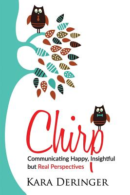 Chirp: Communicating Happy, Insightful But Real Perspectives - Deringer, Kara