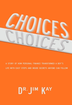 Choices: A story of how personal finance transformed a boy's life with easy steps and inside secrets anyone can follow - Kay, Jim