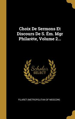Choix de Sermons Et Discours de S. Em. Mgr Philarete, Volume 2... - Filaret (Metropolitan of Moscow) (Creator)