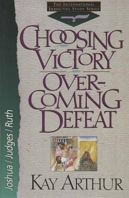 Choosing Victory, Overcoming Defeat: Joshua, Judges, and Ruth - Arthur, Kay