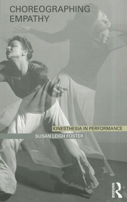 Choreographing Empathy: Kinesthesia in Performance - Foster, Susan Leigh