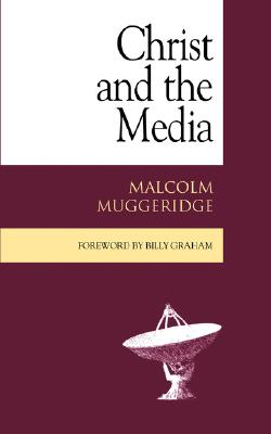 Christ and the Media - Muggeridge, Malcolm, and Stott, John R (Preface by), and Graham, Billy, Rev. (Foreword by)