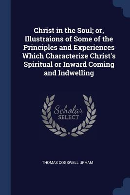 Christ in the Soul; Or, Illustraions of Some of the Principles and Experiences Which Characterize Christ's Spiritual or Inward Coming and Indwelling - Upham, Thomas Cogswell