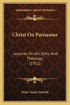 Christ on Parnassus: Lectures on Art, Ethic and Theology (1911) - Forsyth, Peter Taylor