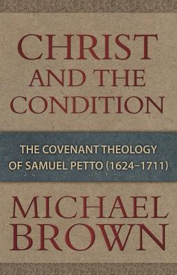 Christ & the Condition: The Covenant Theology of Samuel Petto - Brown, Michael