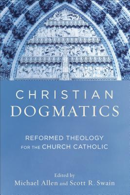 Christian Dogmatics: Reformed Theology for the Church Catholic - Allen, Michael (Editor), and Swain, Scott R (Editor)