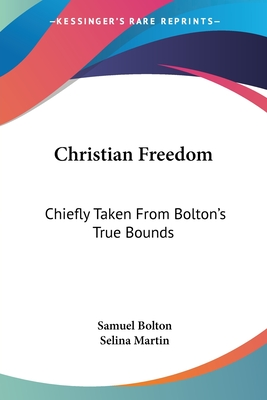 Christian Freedom: Chiefly Taken from Bolton's True Bounds - Bolton, Samuel, and Martin, Selina (Editor)