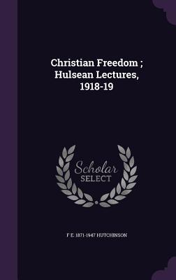 Christian Freedom; Hulsean Lectures, 1918-19 - Hutchinson, F E 1871-1947