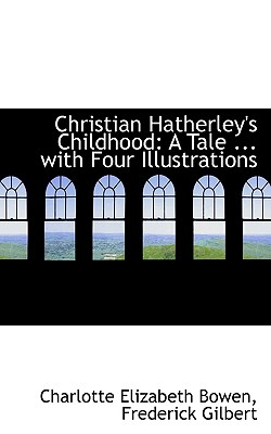 Christian Hatherley's Childhood: A Tale ... with Four Illustrations - Bowen, Charlotte Elizabeth, and Gilbert, Frederick