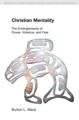 Christian Mentality: The Entanglements of Power, Violence and Fear - Mack, Burton L.