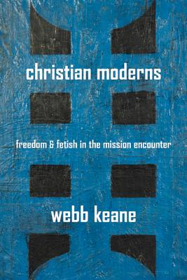 Christian Moderns: Freedom and Fetish in the Mission Encounter - Keane, Webb, Professor