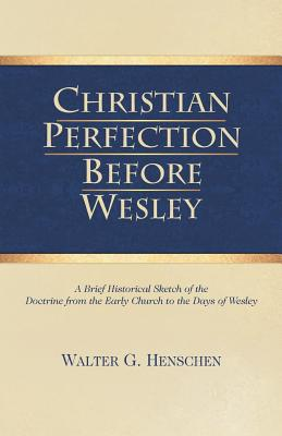 Christian Perfection Before Wesley - Henschen, Walter G, and Hale, D Curtis (Designer)