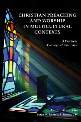 Christian Preaching and Worship in Multicultural Contexts: A Practical Theological Approach - Kim, Eunjoo Mary, and Francis, Mark R (Foreword by)