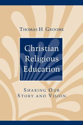 Christian Religious Education: Sharing Our Story and Vision - Groome, Thomas H