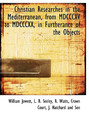 Christian Researches in the Mediterranean, from MDCCCXV to MDCCCXX, in Furtherance of the Objects - Jowett, William, and L B Seeley, B Seeley (Creator), and R Watts, Crown Court (Creator)