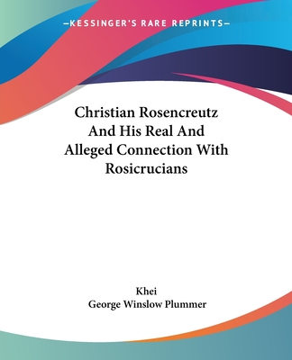 Christian Rosencreutz and His Real and Alleged Connection with Rosicrucians - Khei, and Plummer, George Winslow