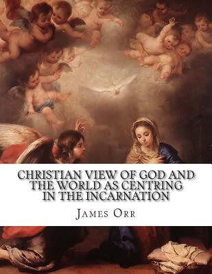 Christian View of God and the World as Centring in the Incarnation - Orr, James