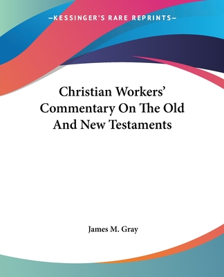 Christian Workers' Commentary on the Old and New Testaments - Gray, James M