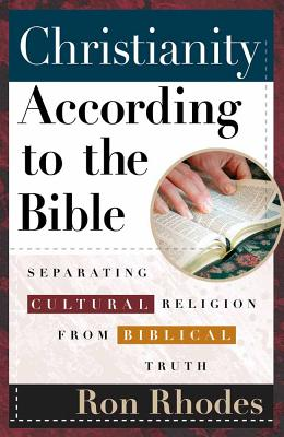 Christianity According to the Bible: Separating Cultural Religion from Biblical Truth - Rhodes, Ron, Dr.