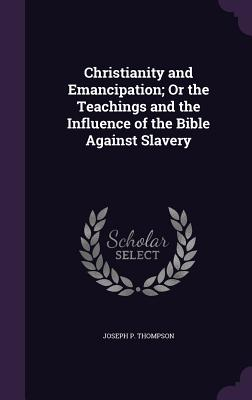Christianity and Emancipation; Or the Teachings and the Influence of the Bible Against Slavery - Thompson, Joseph P