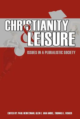 Christianity and Leisure: Issues in a Pluralistic Society - Heintzman, Paul (Editor), and Van Andel, Glen A (Editor), and Visker, Thomas L (Editor)