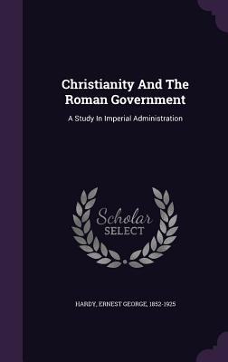 Christianity and the Roman Government: A Study in Imperial Administration - Hardy, Ernest George 1852-1925 (Creator)