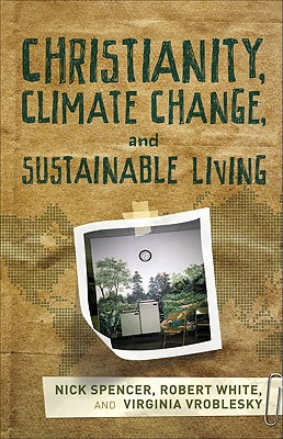 Christianity, Climate Change, and Sustainable Living - Spencer, Nick, and White, Robert, and Vroblesky, Virginia