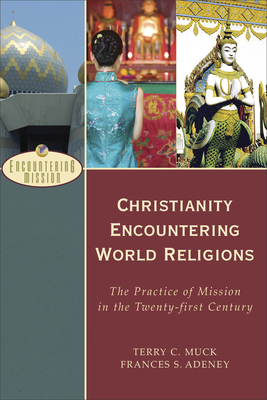 Christianity Encountering World Religions: The Practice of Mission in the Twenty-First Century - Muck, Terry C, and Adeney, Frances S, and Moreau, A (Editor)