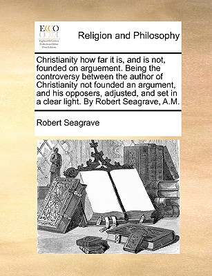 Christianity How Far It Is, and Is Not, Founded on Arguement. Being the Controversy Between the Author of Christianity Not Founded an Argument, and His Opposers, Adjusted, and Set in a Clear Light. by Robert Seagrave, A.M. - Seagrave, Robert