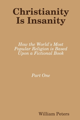 Christianity Is Insanity: How the World's Most Popular Religion Is Based Upon a Fictional Book - Peters, William
