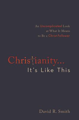 Christianity. . .It's Like This: An Uncomplicated Look at What It Means to Be a Christ-Follower - Smith, David R