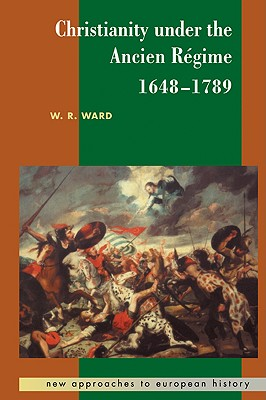 Christianity Under the Ancien Regime, 1648 1789 - Ward, W Reginald, and Blanning, T C W (Editor), and Beik, William (Editor)
