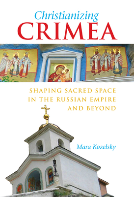 Christianizing Crimea: Shaping Sacred Space in the Russian Empire and Beyond - Kozelsky, Mara
