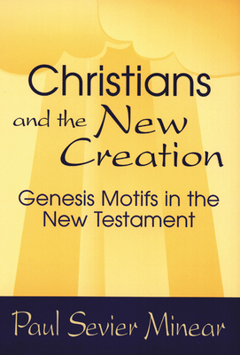 Christians and the New Creation: Genesis Motifs in the New Testament - Minear, Paul Sevier