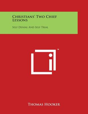 Christians' Two Chief Lessons: Self Denial and Self Trial - Hooker, Thomas