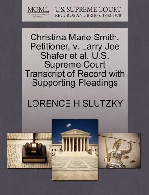 Christina Marie Smith, Petitioner, V. Larry Joe Shafer et al. U.S. Supreme Court Transcript of Record with Supporting Pleadings - Slutzky, Lorence H