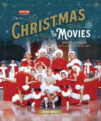 Christmas in the Movies: 30 Classics to Celebrate the Season - Arnold, Jeremy, and Turner Classic Movies