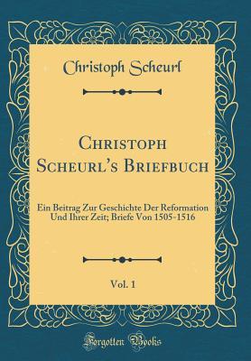 Christoph Scheurl's Briefbuch, Vol. 1: Ein Beitrag Zur Geschichte Der Reformation Und Ihrer Zeit; Briefe Von 1505-1516 (Classic Reprint) - Scheurl, Christoph