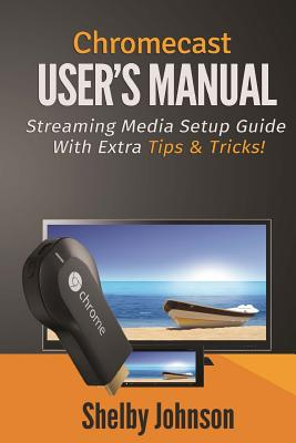 Chromecast User's Manual Streaming Media Setup Guide with Extra Tips & Tricks! - Johnson, Shelby
