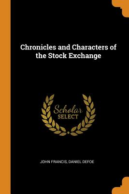 Chronicles and Characters of the Stock Exchange - Francis, John, and Defoe, Daniel